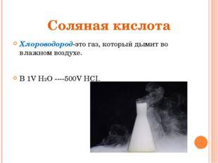 Соляная кислота Хлороводород-это газ, который дымит во влажном воздухе. В 1V
