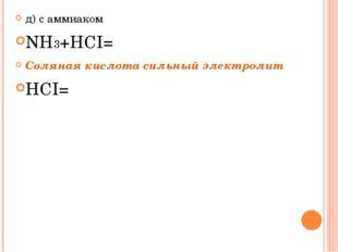 д) с аммиаком NH3+HCI= Cоляная кислота сильный электролит HCI=