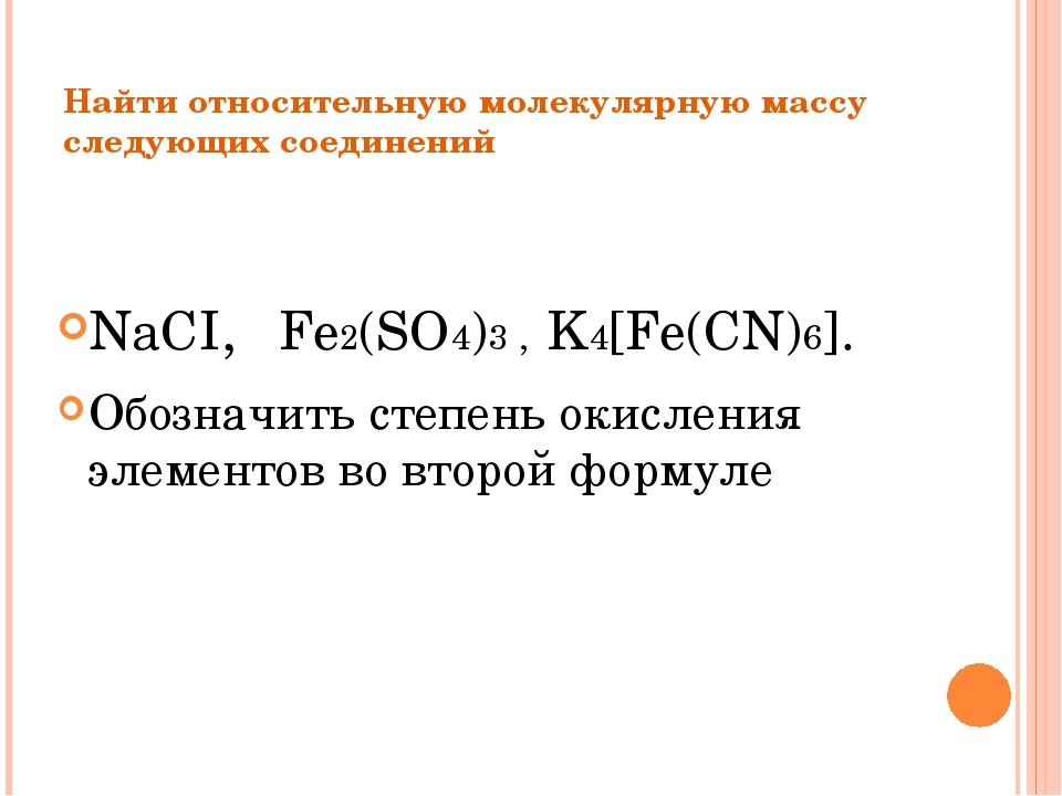 Найти относительную молекулярную массу следующих соединений NaCI, Fe2(SO4)3 ,...
