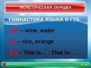 ГИМНАСТИКА ЯЗЫКА И ГУБ: [W] – wine, water [r] – rice, orange [ð] – This is… .