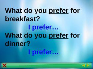 What do you prefer for breakfast? I prefer… What do you prefer for dinner? I