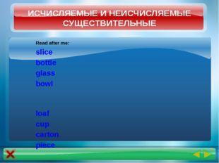 Read after me: slice bottle glass bowl loaf cup carton piece ИСЧИСЛЯЕМЫЕ И НЕ