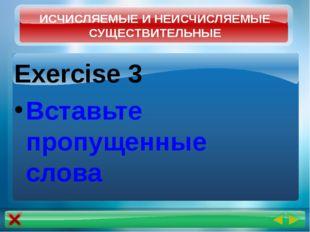 Exercise 3 Вставьте пропущенные слова ИСЧИСЛЯЕМЫЕ И НЕИСЧИСЛЯЕМЫЕ СУЩЕСТВИТЕЛ