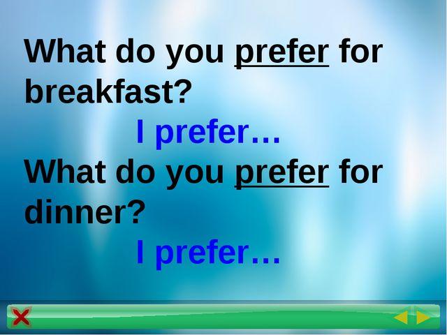 What do you prefer for breakfast? I prefer… What do you prefer for dinner? I...