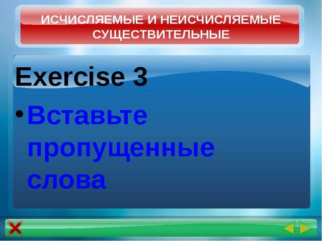Exercise 3 Вставьте пропущенные слова ИСЧИСЛЯЕМЫЕ И НЕИСЧИСЛЯЕМЫЕ СУЩЕСТВИТЕЛ...