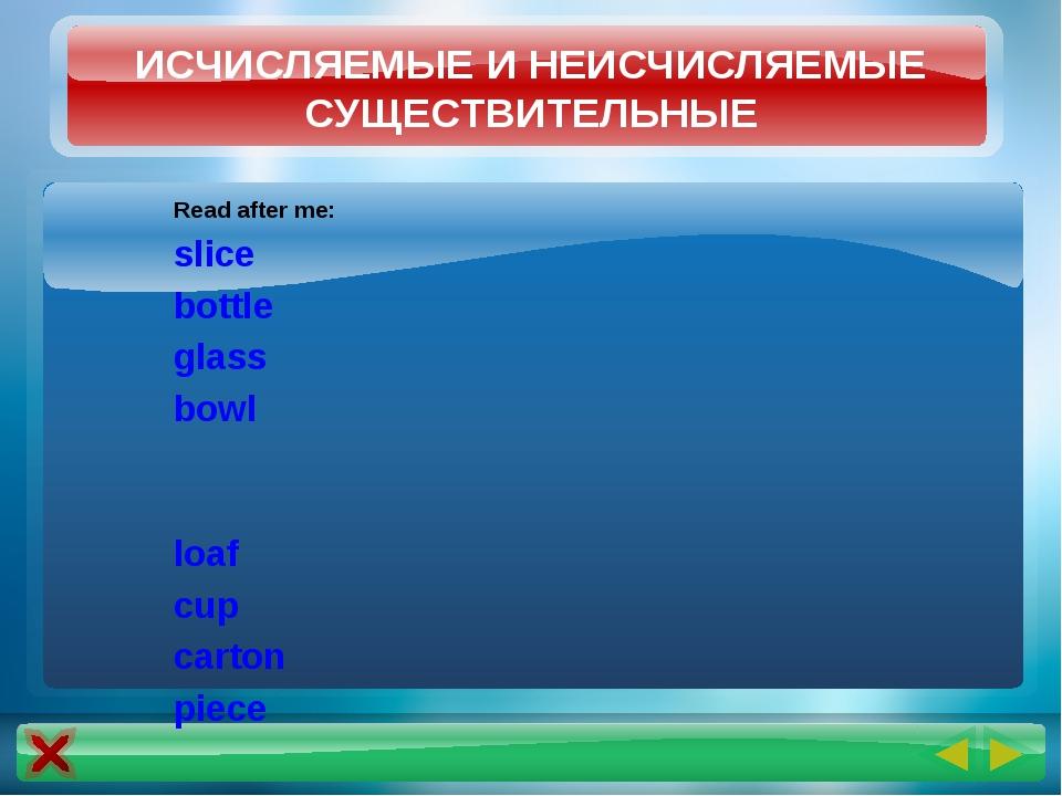 Read after me: slice bottle glass bowl loaf cup carton piece ИСЧИСЛЯЕМЫЕ И НЕ...