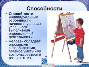 Способности- индивидуальные особенности личности, условия успешного выполнени