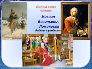 Михаил Васильевич Ломоносов Работа с учебником