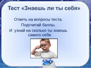 Ответь на вопросы теста. Подсчитай баллы. И узнай на сколько ты знаешь самого