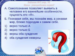 А. Самопознание позволяет выявить в человеке его важнейшие особенности, сущно