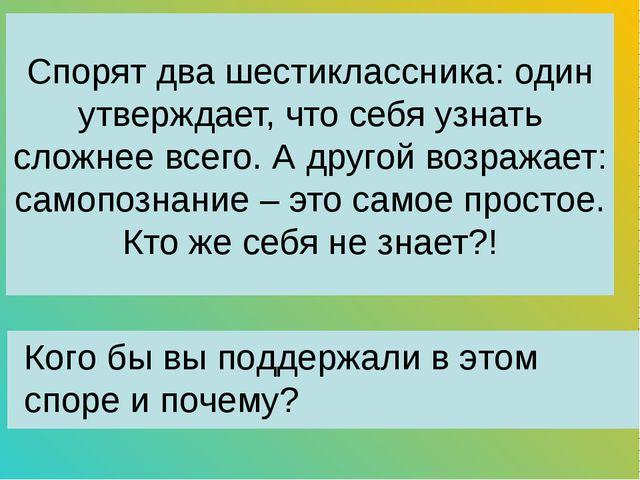 Спорят два шестиклассника: один утверждает, что себя узнать сложнее всего. А...