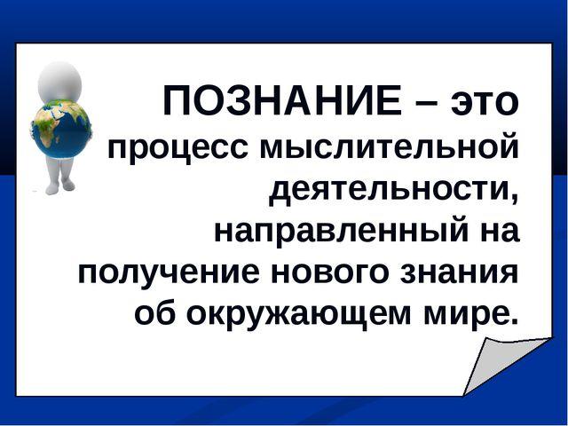 ПОЗНАНИЕ – это процесс мыслительной деятельности, направленный на получение н...