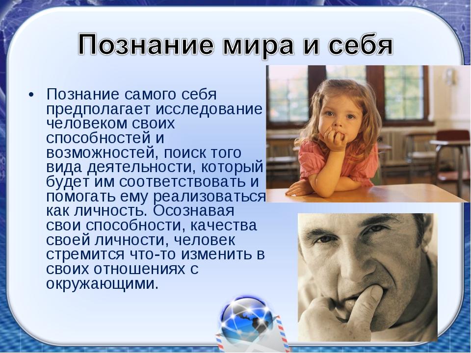 Познание самого себя предполагает исследование человеком своих способностей и...