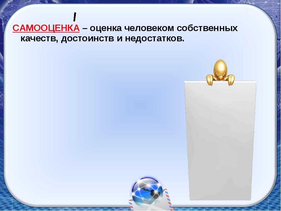 САМООЦЕНКА – оценка человеком собственных качеств, достоинств и недостатков.