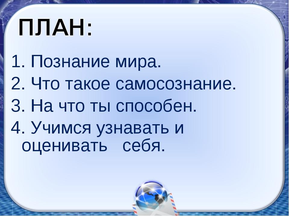 1. Познание мира. 2. Что такое самосознание. 3. На что ты способен. 4. Учимс...