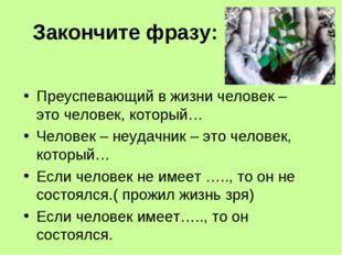 Закончите фразу: Преуспевающий в жизни человек – это человек, который… Челове