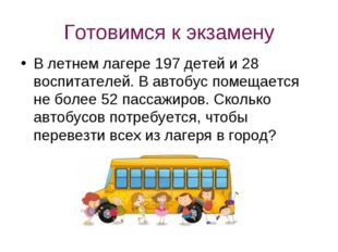 Готовимся к экзамену В летнем лагере 197 детей и 28 воспитателей. В автобус п