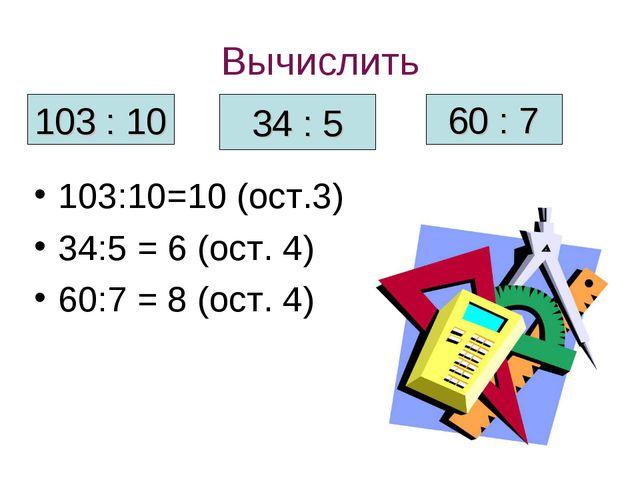 Вычислить 103:10=10 (ост.3) 34:5 = 6 (ост. 4) 60:7 = 8 (ост. 4) 103 : 10 34 :...