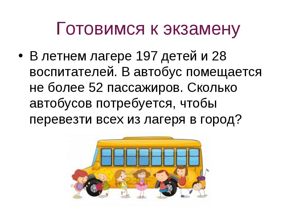 Готовимся к экзамену В летнем лагере 197 детей и 28 воспитателей. В автобус п...