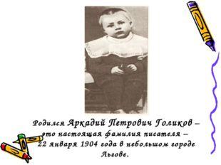 Родился Аркадий Петрович Голиков – это настоящая фамилия писателя – 22 января