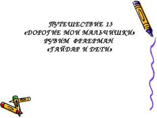 ПУТЕШЕСТВИЕ 13 «ДОРОГИЕ МОИ МАЛЬЧИШКИ» РУВИМ ФРАЕРМАН «ГАЙДАР И ДЕТИ»