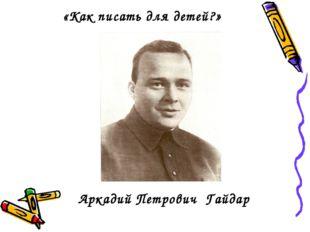 «Как писать для детей?» Аркадий Петрович Гайдар