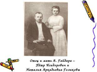 Отец и мать А. Гайдара – Пётр Исидорович и Наталья Аркадьевна Голиковы