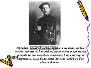 Аркадий Голиков любил армию и мечтал на всю жизнь остаться в ее рядах, но ран
