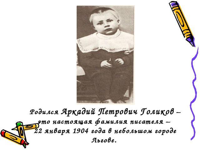 Родился Аркадий Петрович Голиков – это настоящая фамилия писателя – 22 января...
