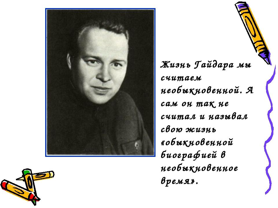 Жизнь Гайдара мы считаем необыкновенной. А сам он так не считал и называл сво...