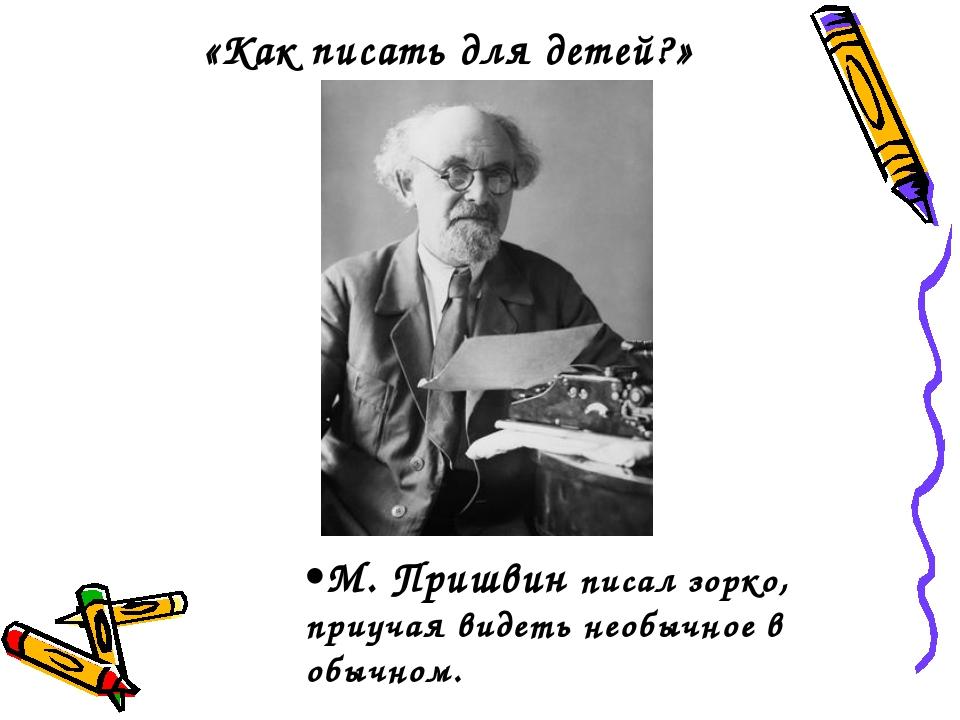 «Как писать для детей?» М. Пришвин писал зорко, приучая видеть необычное в об...