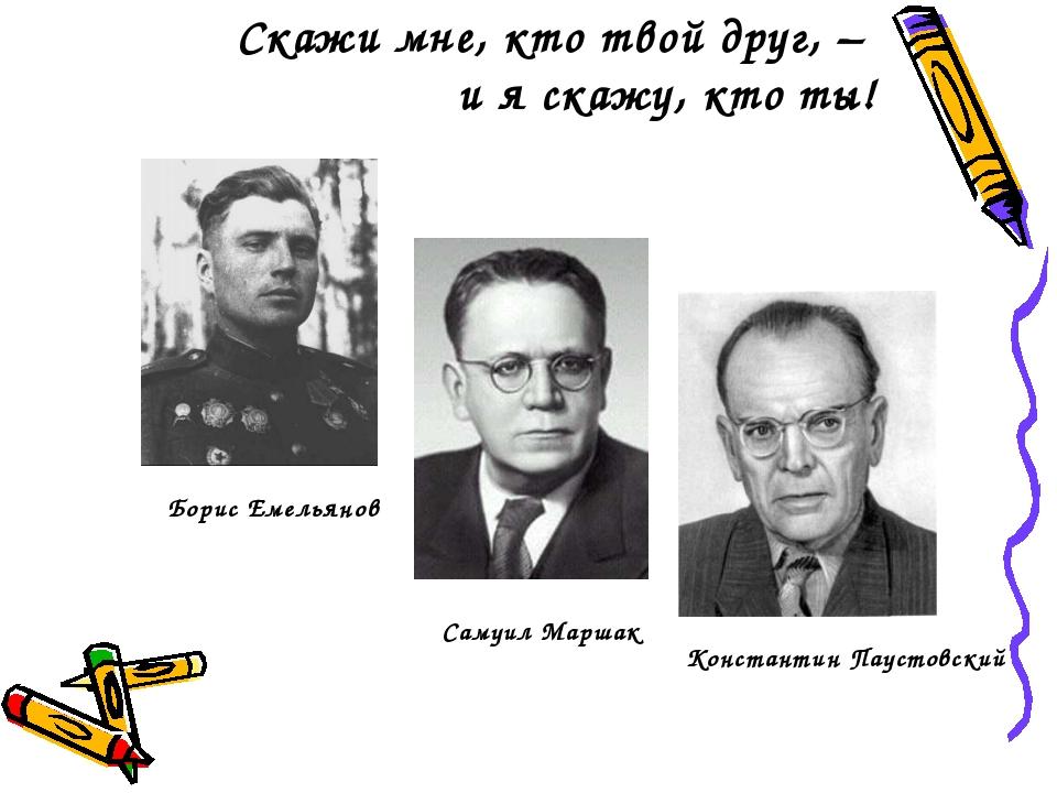 Скажи мне, кто твой друг, – и я скажу, кто ты! Борис Емельянов Самуил Маршак...