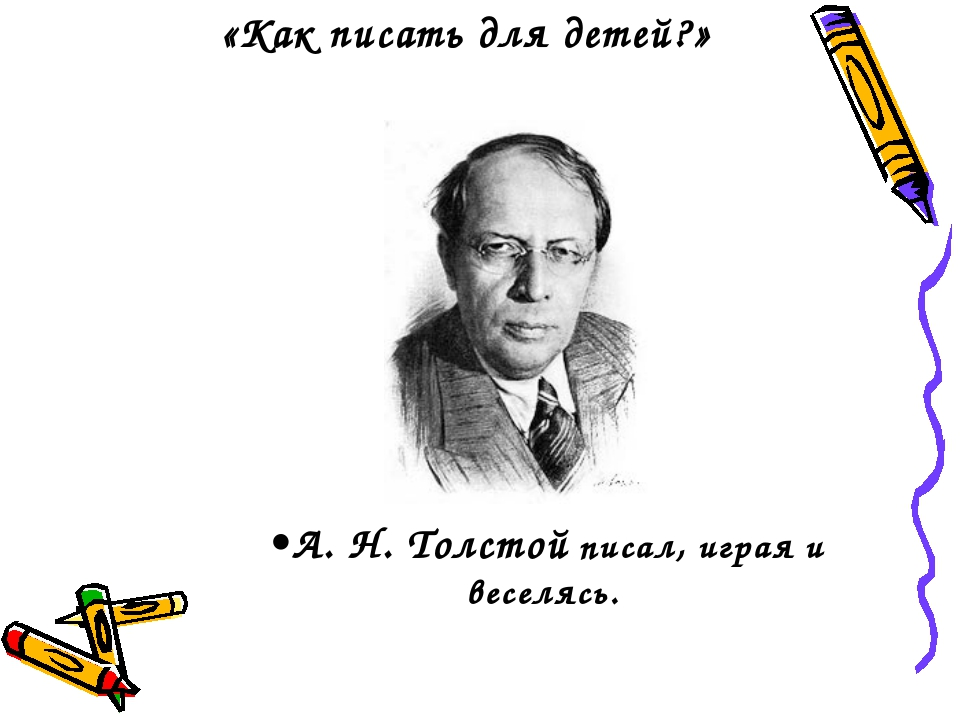 «Как писать для детей?» А. Н. Толстой писал, играя и веселясь.