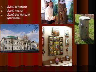 Музей финифти Музей пчелы Музей ростовского купечества.