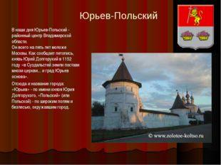 Юрьев-Польский В наши дня Юрьев-Польский - районный центр Владимирской област