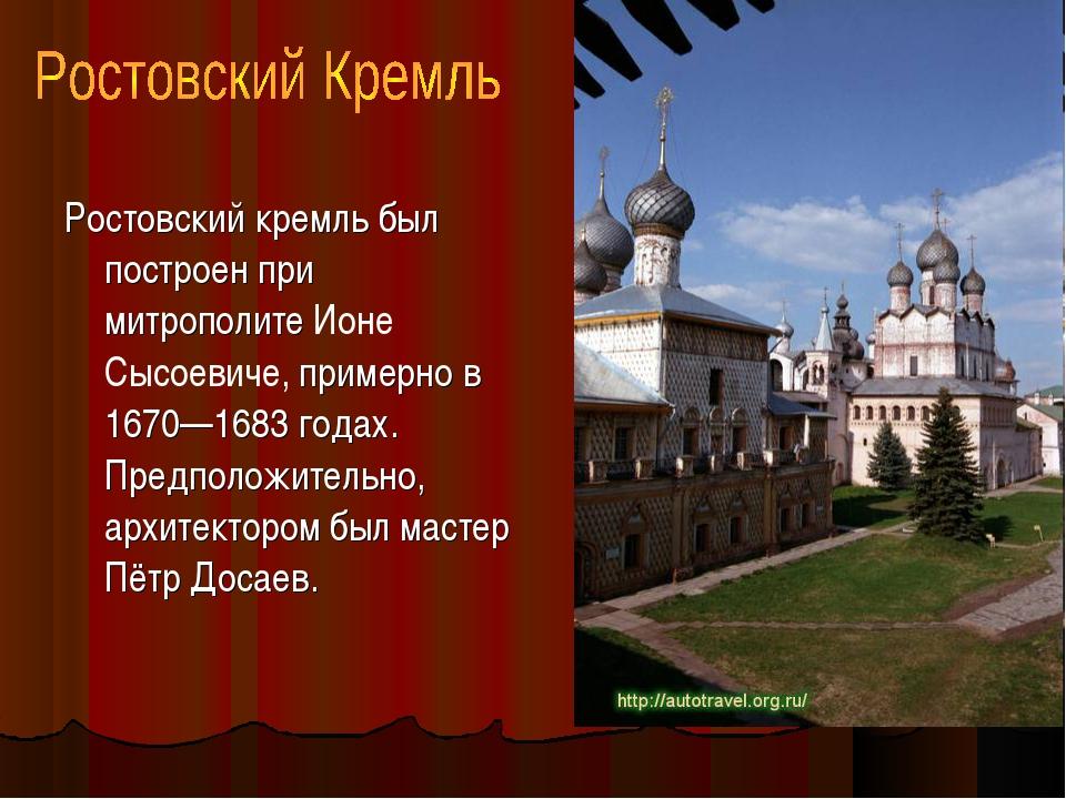 Ростовский кремль был построен при митрополите Ионе Сысоевиче, примерно в 167...