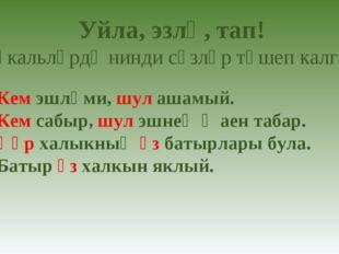 1) Кем эшләми, шул ашамый. 2) Кем сабыр, шул эшнең җаен табар. 3) Һәр халыкны