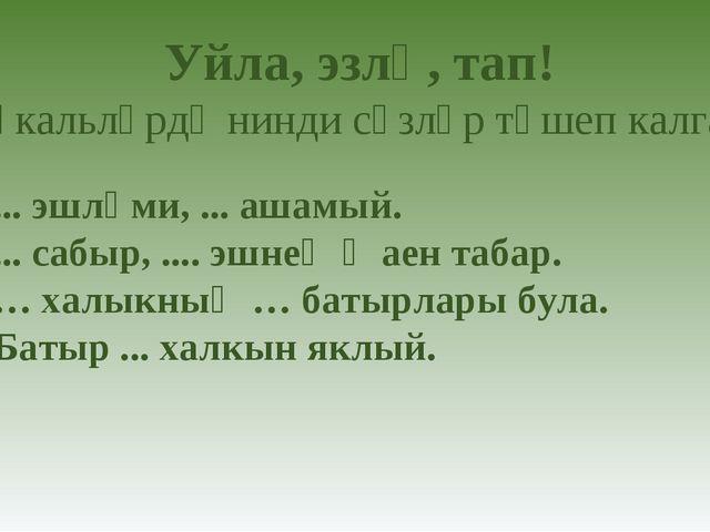 1) ... эшләми, ... ашамый. 2) ... сабыр, .... эшнең җаен табар. 3) … халыкның...
