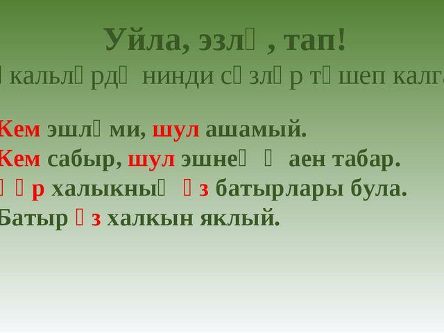 1) Кем эшләми, шул ашамый. 2) Кем сабыр, шул эшнең җаен табар. 3) Һәр халыкны...