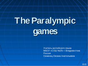 The Paralympic games 2015 Учитель английского языка МБОУ «СОШ №25» г.Владивос