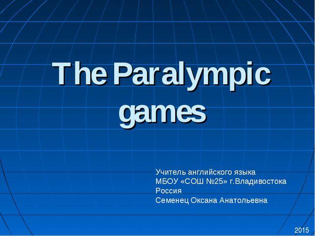 The Paralympic games 2015 Учитель английского языка МБОУ «СОШ №25» г.Владивос...