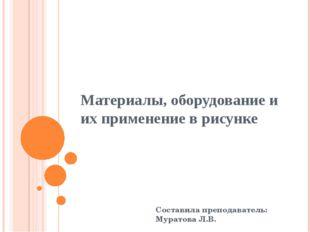 Материалы, оборудование и их применение в рисунке Составила преподаватель: Му