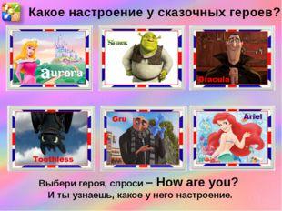Какое настроение у сказочных героев? Выбери героя, спроси – How are you? И ты