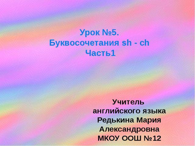 Учитель английского языка Редькина Мария Александровна МКОУ ООШ №12 Урок №5....