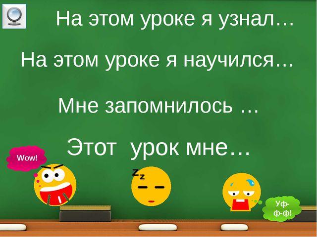 На этом уроке я узнал… На этом уроке я научился… Этот урок мне… Wow! Уф-ф-ф!...