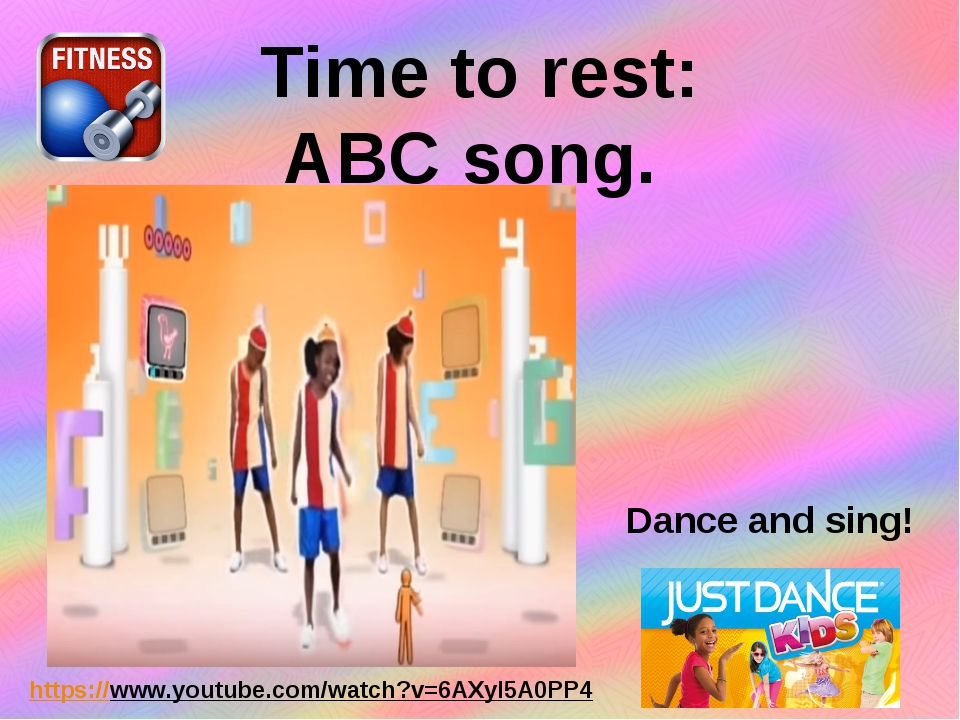 Time to rest: ABC song. https://www.youtube.com/watch?v=6AXyl5A0PP4 Dance and...