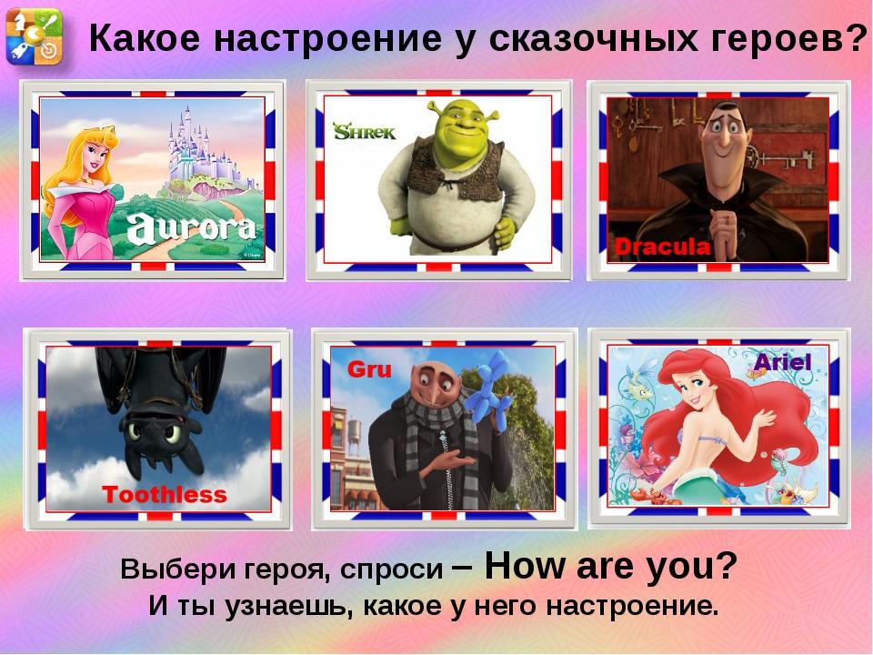 Какое настроение у сказочных героев? Выбери героя, спроси – How are you? И ты...