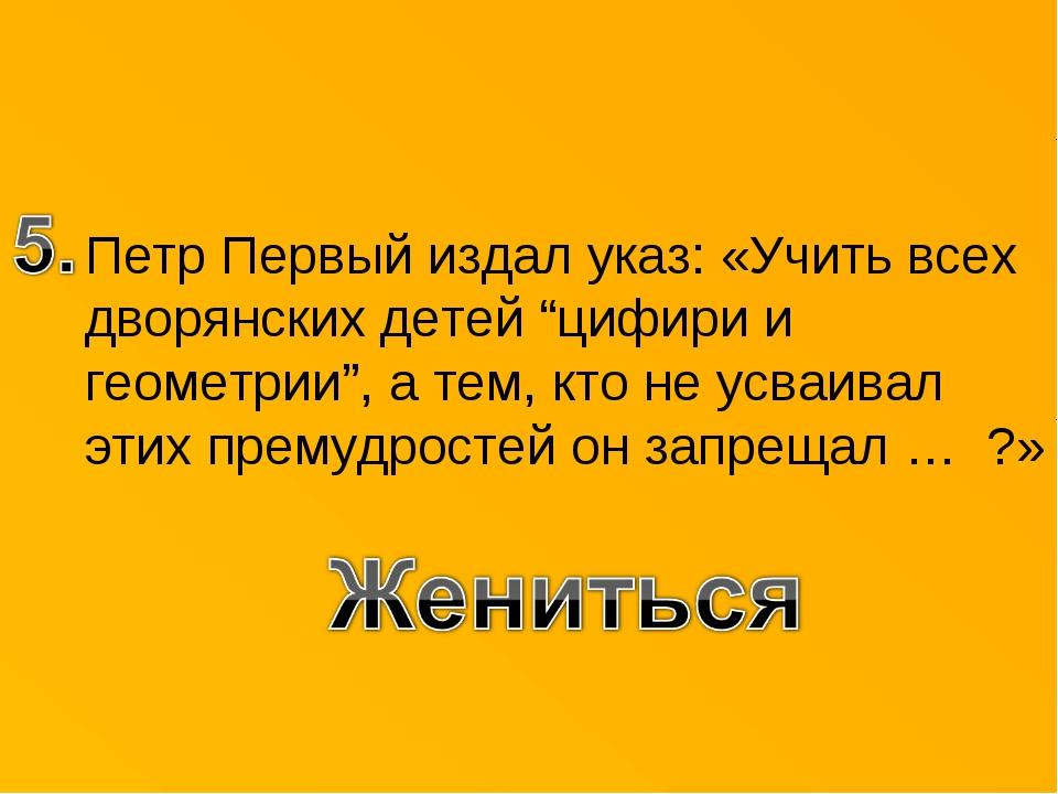 """Петр Первый издал указ: «Учить всех дворянских детей """"цифири и геометрии"""", а..."""