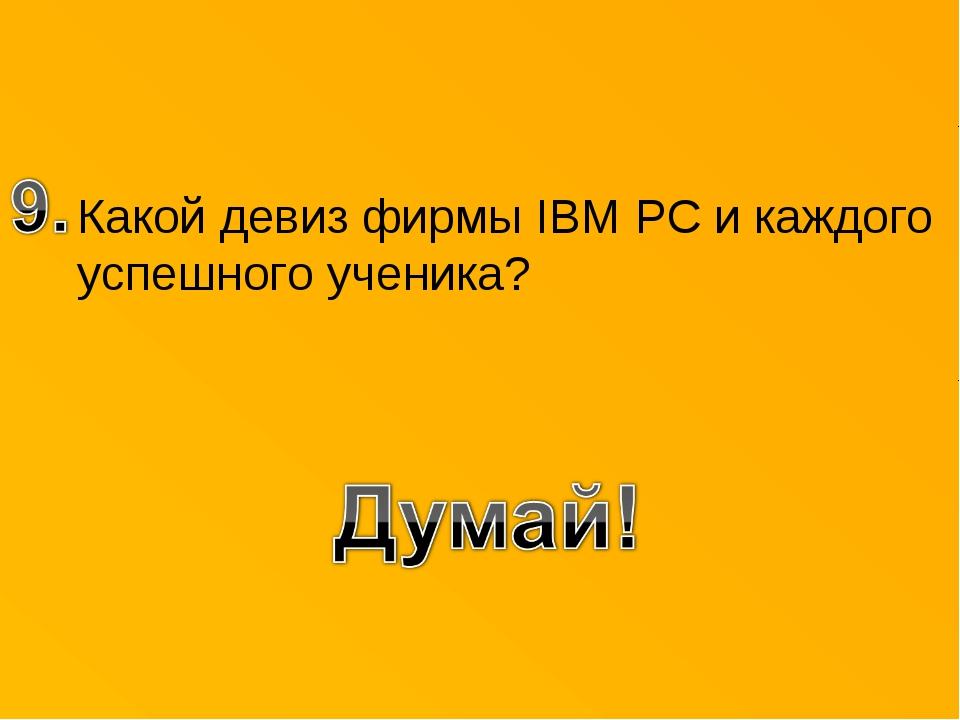 Какой девиз фирмы IBM PC и каждого успешного ученика?
