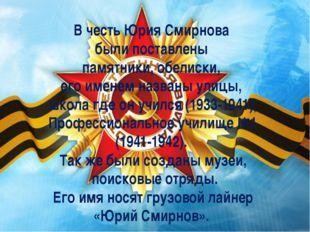 В честь Юрия Смирнова были поставлены памятники, обелиски, его именем названы